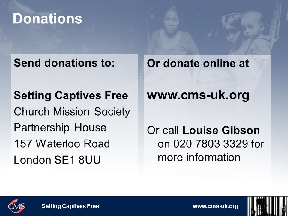 Setting Captives Freewww.cms-uk.org Donations Send donations to: Setting Captives Free Church Mission Society Partnership House 157 Waterloo Road London SE1 8UU Or donate online at www.cms-uk.org Or call Louise Gibson on 020 7803 3329 for more information