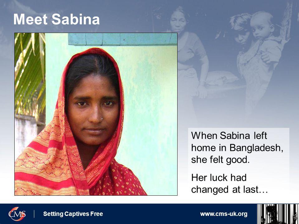Setting Captives Freewww.cms-uk.org Meet Sabina When Sabina left home in Bangladesh, she felt good.