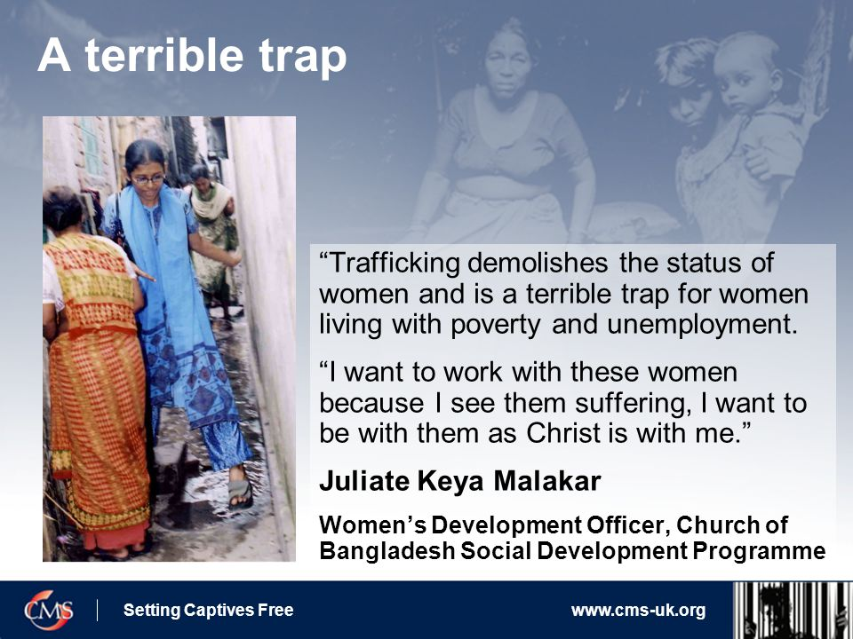 Setting Captives Freewww.cms-uk.org A terrible trap Trafficking demolishes the status of women and is a terrible trap for women living with poverty and unemployment.