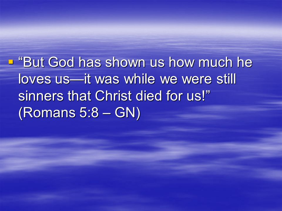  But God has shown us how much he loves us—it was while we were still sinners that Christ died for us! (Romans 5:8 – GN)