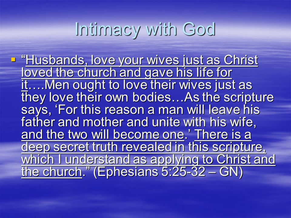 Intimacy with God  Husbands, love your wives just as Christ loved the church and gave his life for it….Men ought to love their wives just as they love their own bodies…As the scripture says, 'For this reason a man will leave his father and mother and unite with his wife, and the two will become one.' There is a deep secret truth revealed in this scripture, which I understand as applying to Christ and the church. (Ephesians 5:25-32 – GN)
