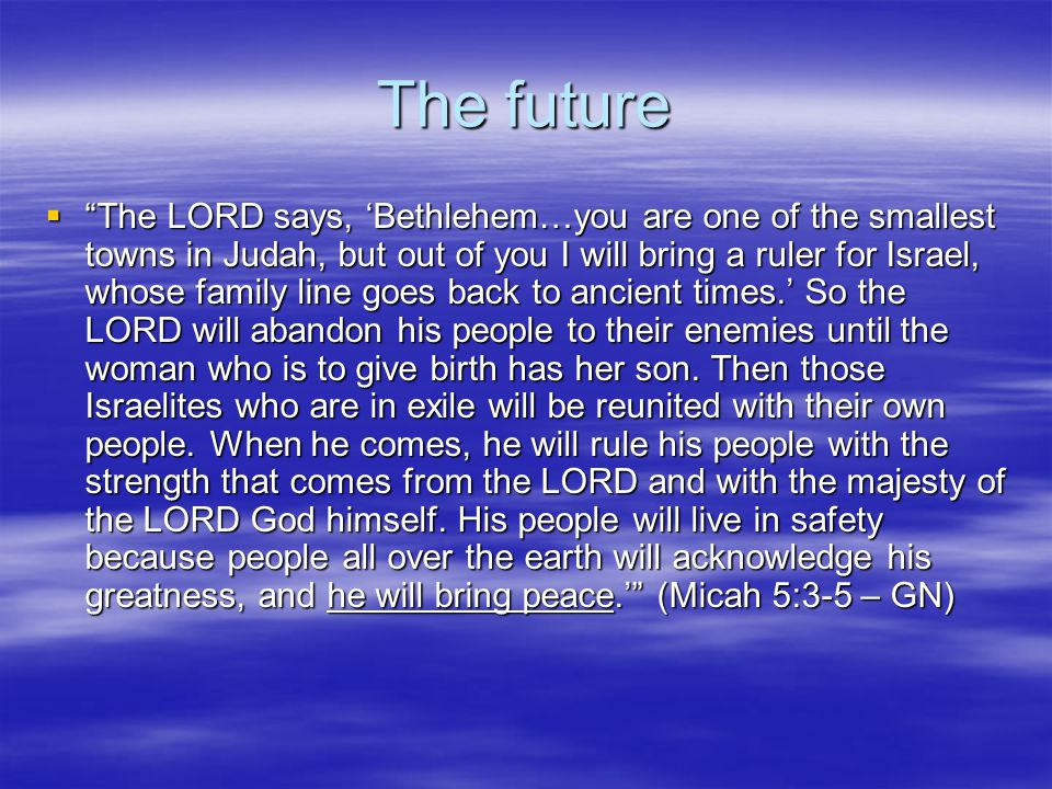 The future  The LORD says, 'Bethlehem…you are one of the smallest towns in Judah, but out of you I will bring a ruler for Israel, whose family line goes back to ancient times.' So the LORD will abandon his people to their enemies until the woman who is to give birth has her son.