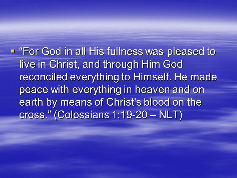  For God in all His fullness was pleased to live in Christ, and through Him God reconciled everything to Himself.