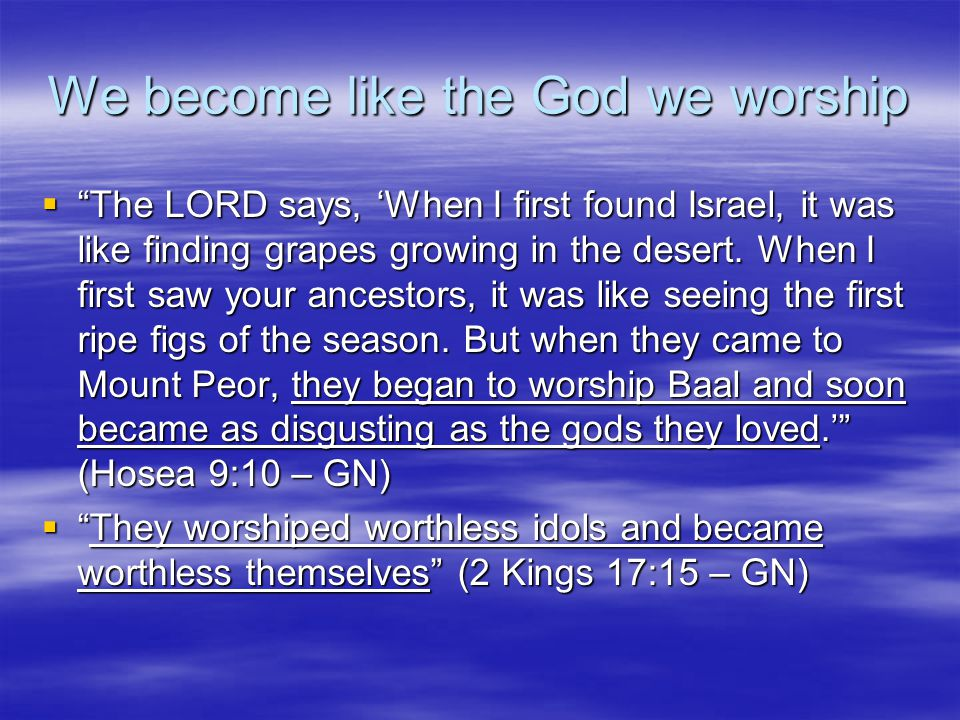 We become like the God we worship  The LORD says, 'When I first found Israel, it was like finding grapes growing in the desert.