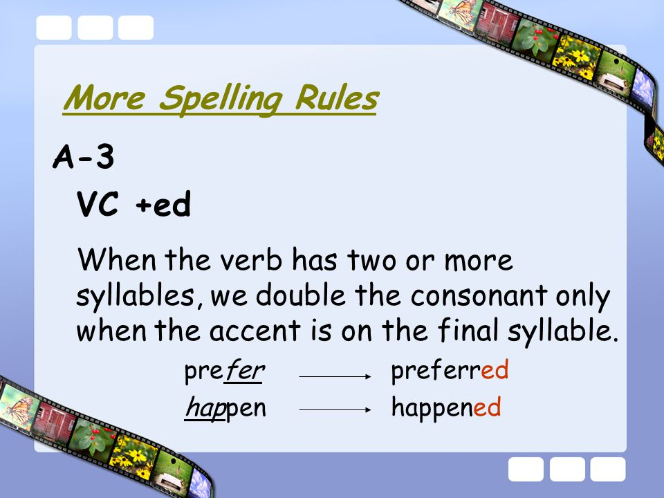 A-3 VC +ed When the verb has two or more syllables, we double the consonant only when the accent is on the final syllable.
