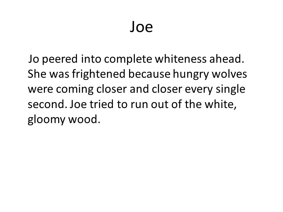 Joe Jo peered into complete whiteness ahead. She was frightened because hungry wolves were coming closer and closer every single second. Joe tried to