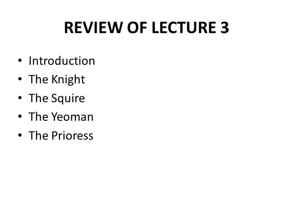 REVIEW OF LECTURE 3 Introduction The Knight The Squire The Yeoman The Prioress