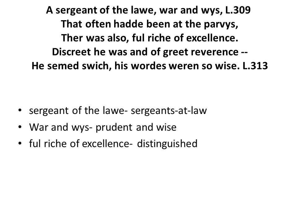 A sergeant of the lawe, war and wys, L.309 That often hadde been at the parvys, Ther was also, ful riche of excellence.