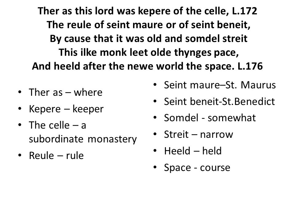 Ther as this lord was kepere of the celle, L.172 The reule of seint maure or of seint beneit, By cause that it was old and somdel streit This ilke monk leet olde thynges pace, And heeld after the newe world the space.