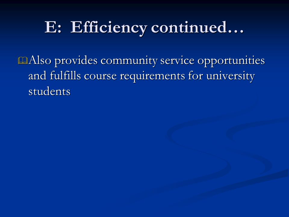 E: Efficiency continued…  Also provides community service opportunities and fulfills course requirements for university students