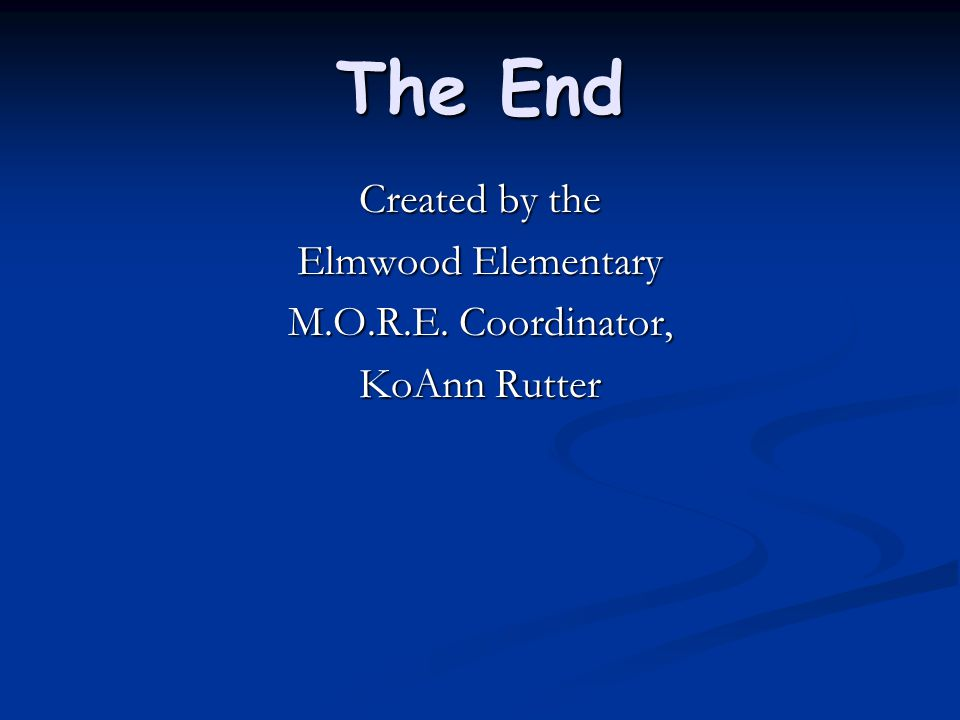 The End Created by the Elmwood Elementary M.O.R.E. Coordinator, KoAnn Rutter