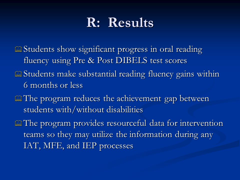 R: Results  Students show significant progress in oral reading fluency using Pre & Post DIBELS test scores  Students make substantial reading fluency gains within 6 months or less  The program reduces the achievement gap between students with/without disabilities  The program provides resourceful data for intervention teams so they may utilize the information during any IAT, MFE, and IEP processes