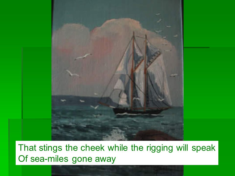 That stings the cheek while the rigging will speak Of sea-miles gone away