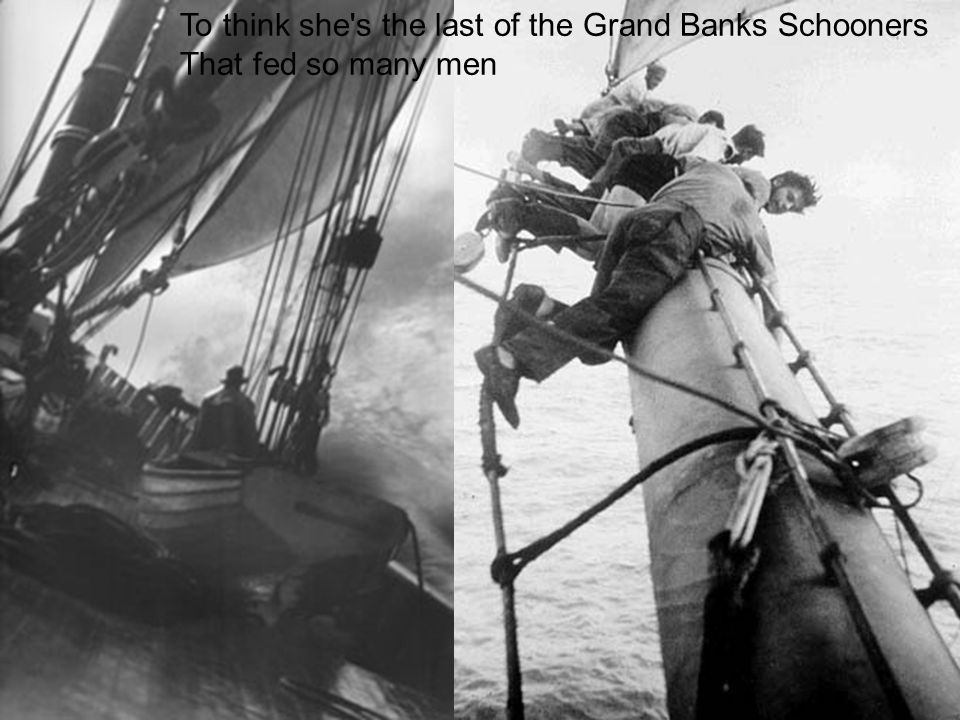 To think she s the last of the Grand Banks Schooners That fed so many men