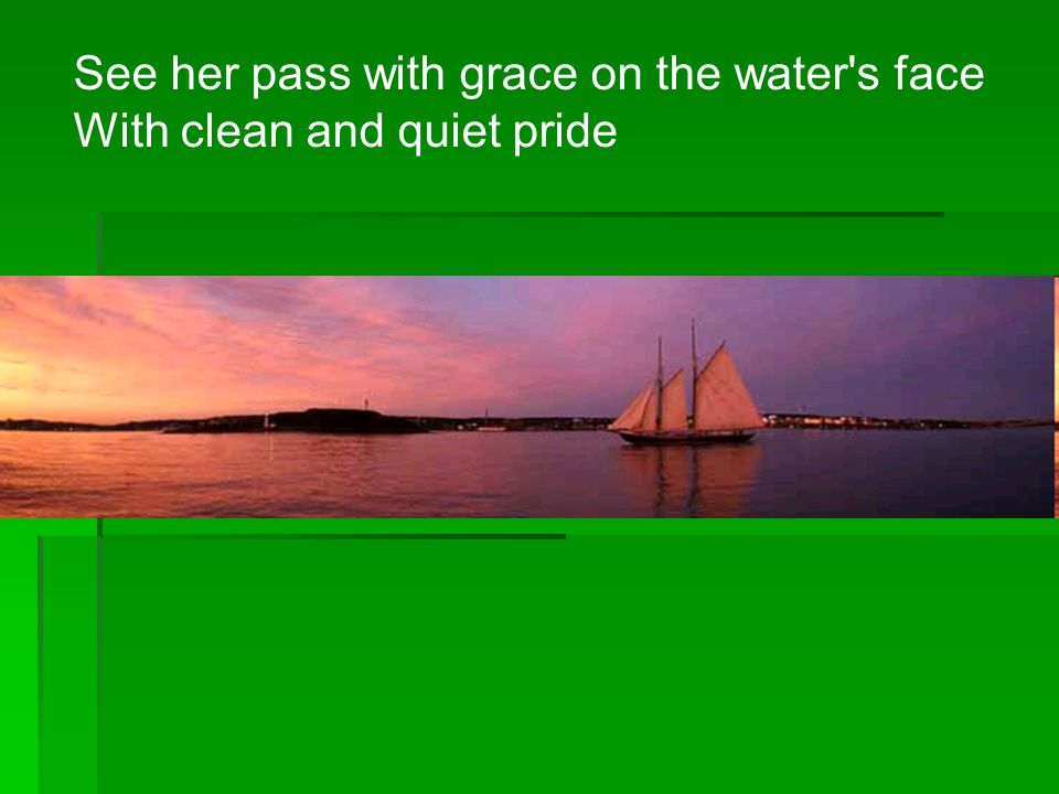 See her pass with grace on the water s face With clean and quiet pride