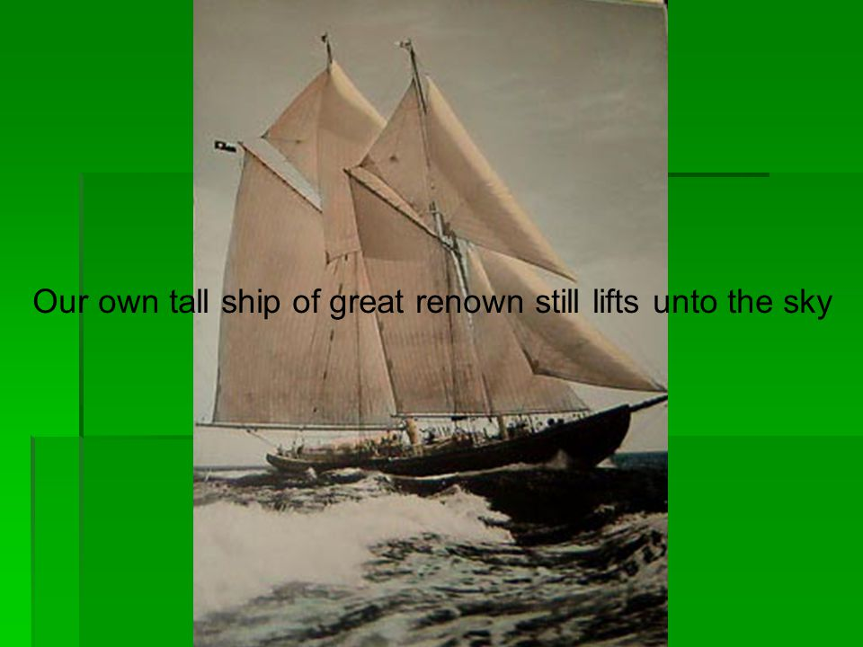 Our own tall ship of great renown still lifts unto the sky