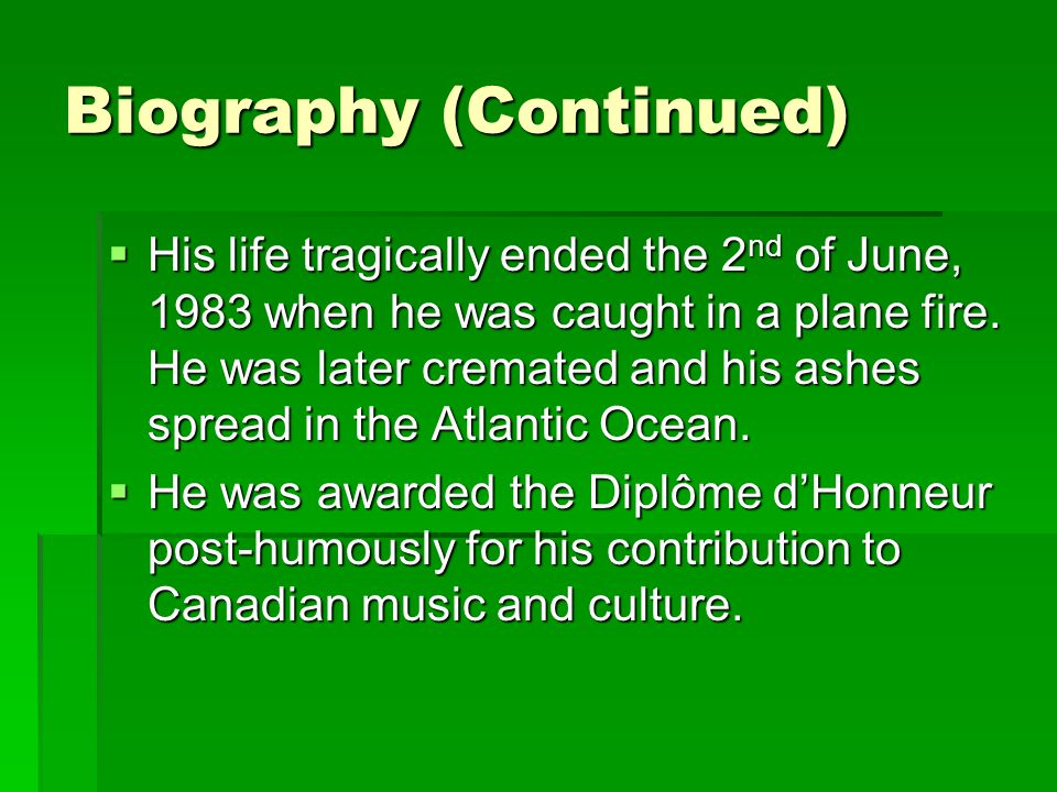 Biography (Continued)  His life tragically ended the 2 nd of June, 1983 when he was caught in a plane fire.
