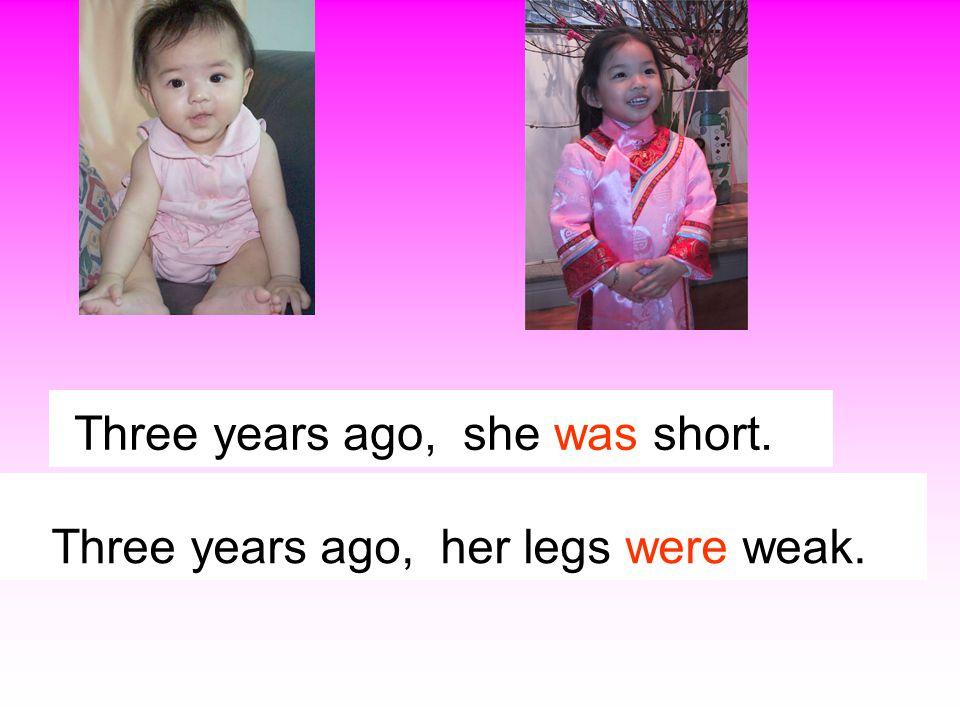 Three years ago, she is short.   Three years ago, his legs are weak.