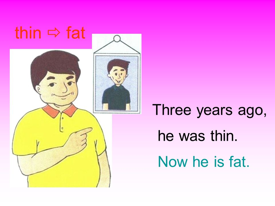 he was thin. thin  fat Three years ago, Now he is fat.