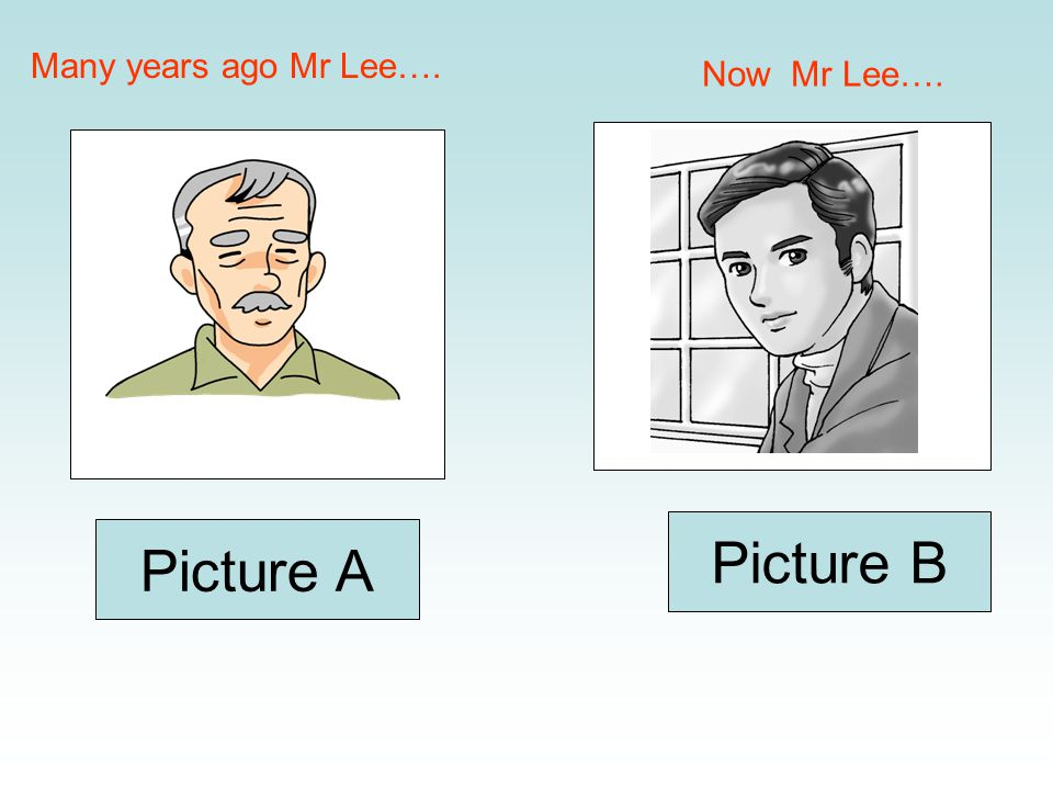 Many years ago Mr Lee…. Now Mr Lee…. Picture A Picture B