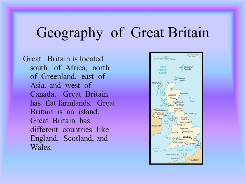 Geography of Great Britain Great Britain is located south of Africa, north of Greenland, east of Asia, and west of Canada.