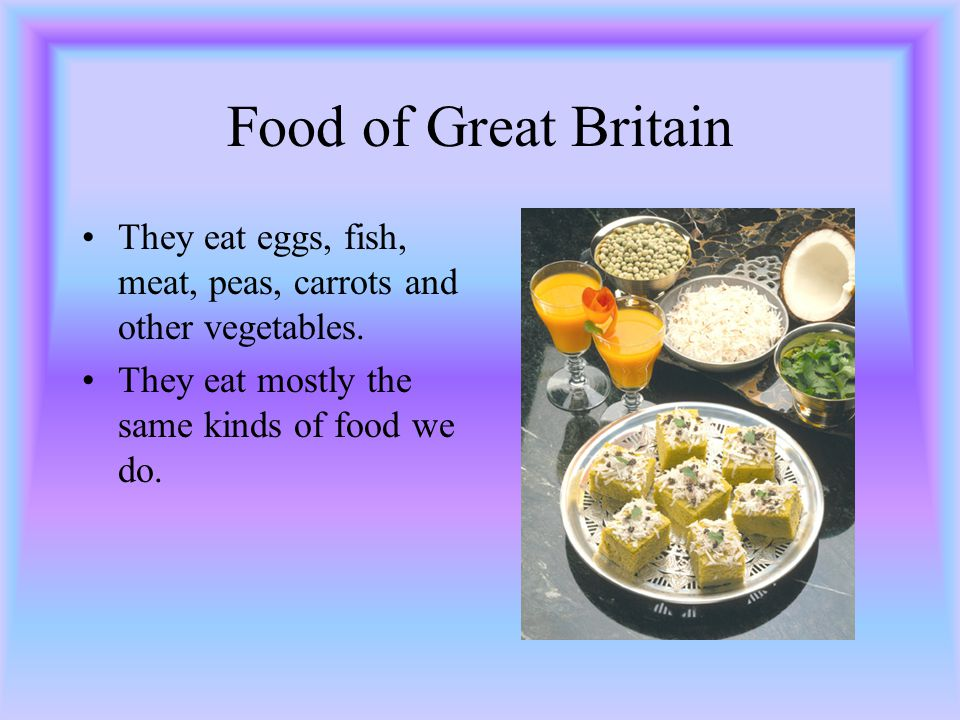 Food of Great Britain They eat eggs, fish, meat, peas, carrots and other vegetables.