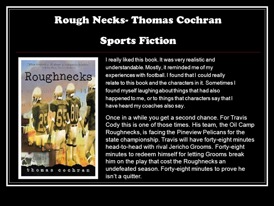 Rough Necks- Thomas Cochran Sports Fiction I really liked this book. It was very realistic and understandable. Mostly, it reminded me of my experience