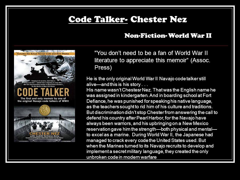 Code Talker- Chester Nez Non-Fiction- World War II You don't need to be a fan of World War II literature to appreciate this memoir (Assoc.