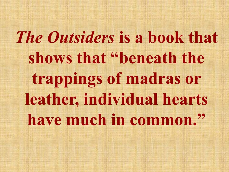 The Outsiders is a book that shows that beneath the trappings of madras or leather, individual hearts have much in common.