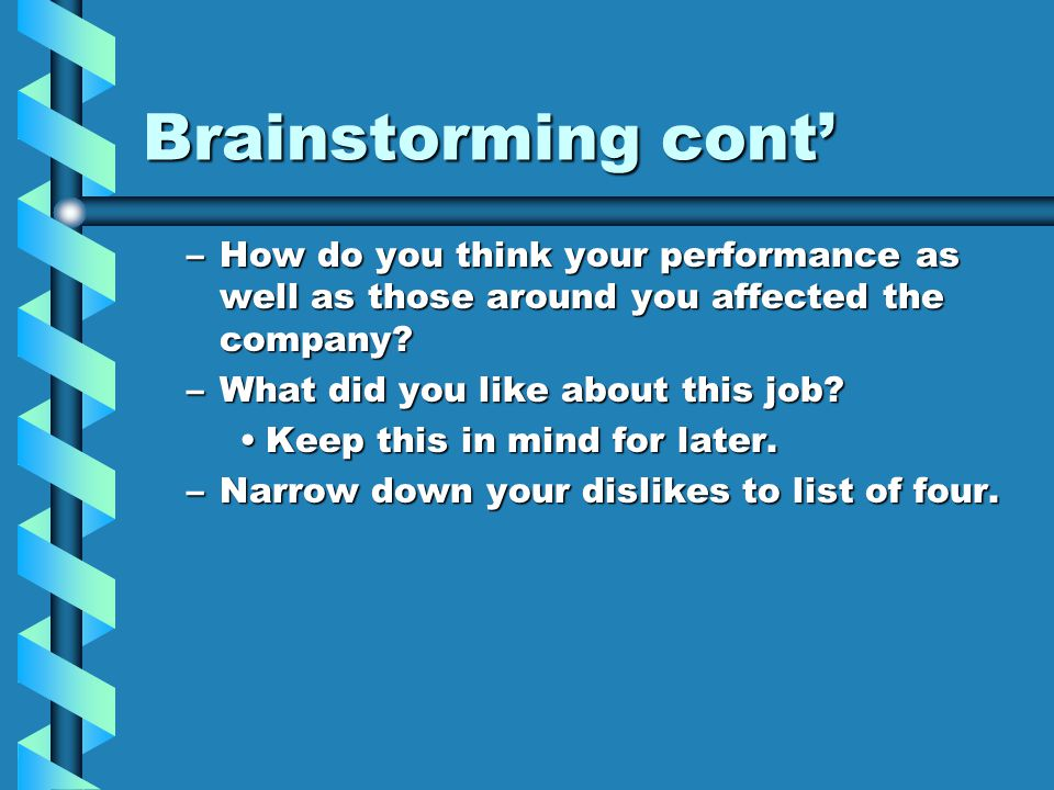 Brainstorming cont' –How do you think your performance as well as those around you affected the company? –What did you like about this job? Keep this