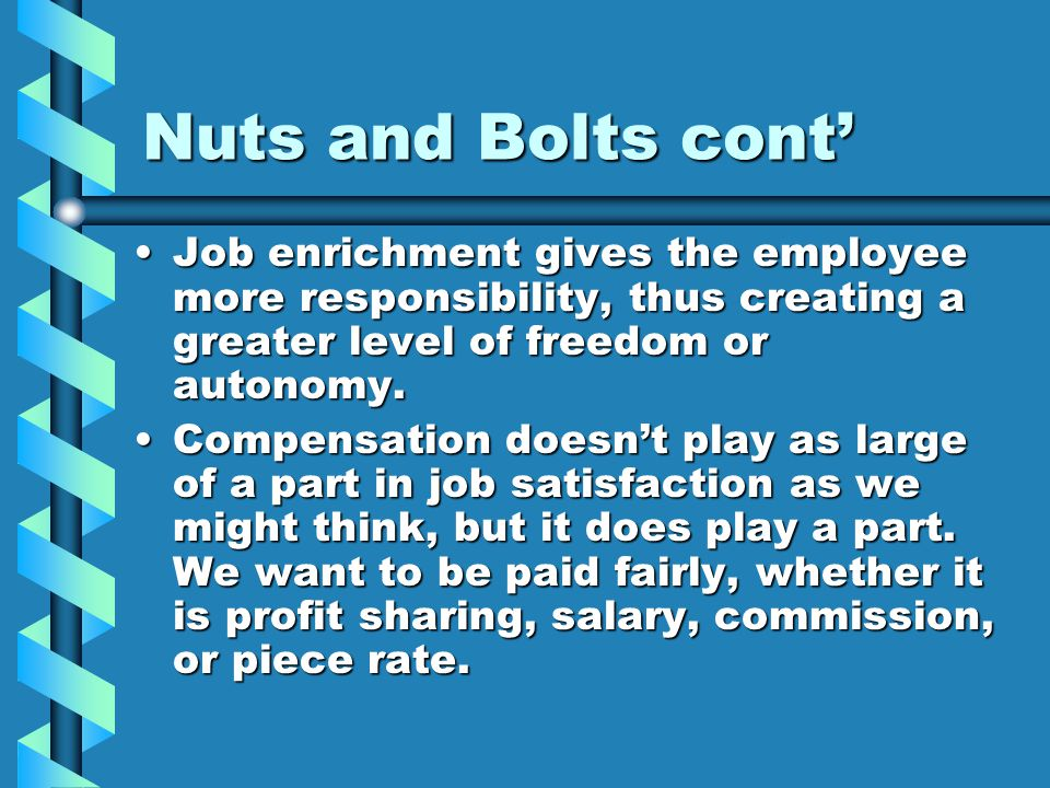 Nuts and Bolts cont' Job enrichment gives the employee more responsibility, thus creating a greater level of freedom or autonomy.Job enrichment gives the employee more responsibility, thus creating a greater level of freedom or autonomy.