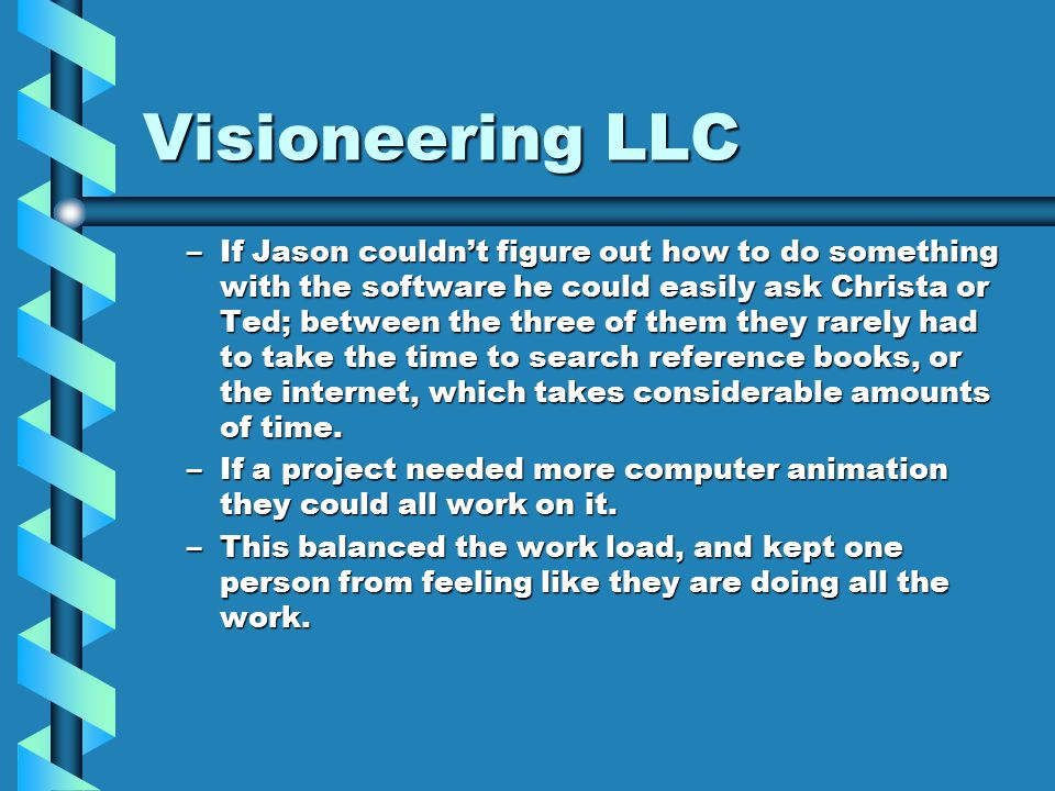 Visioneering LLC –If Jason couldn't figure out how to do something with the software he could easily ask Christa or Ted; between the three of them they rarely had to take the time to search reference books, or the internet, which takes considerable amounts of time.