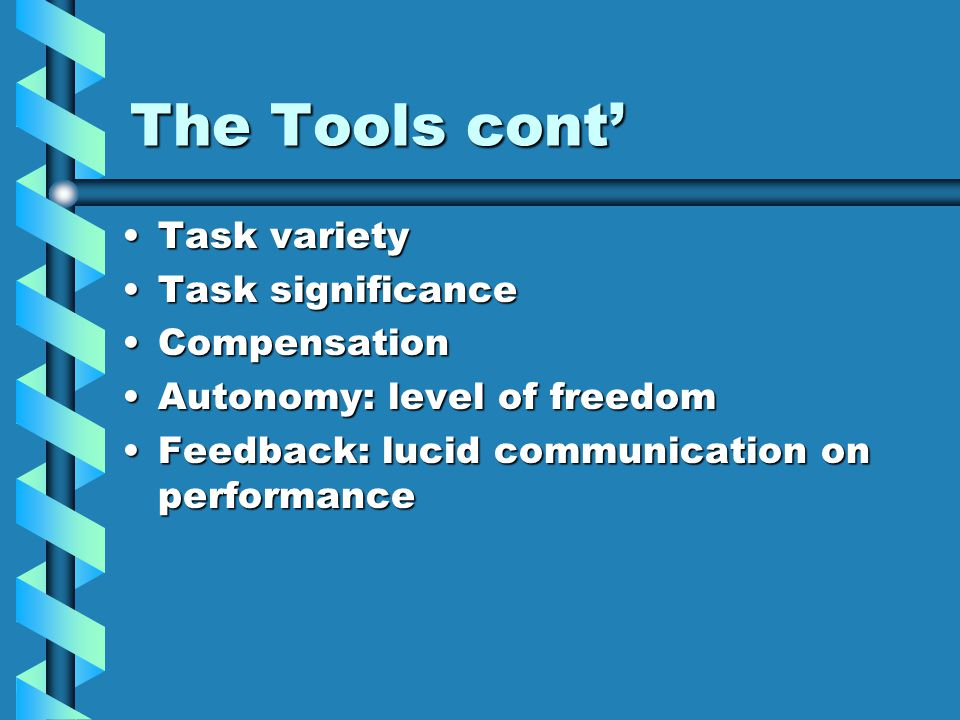 The Tools cont' Task varietyTask variety Task significanceTask significance CompensationCompensation Autonomy: level of freedomAutonomy: level of freedom Feedback: lucid communication on performanceFeedback: lucid communication on performance