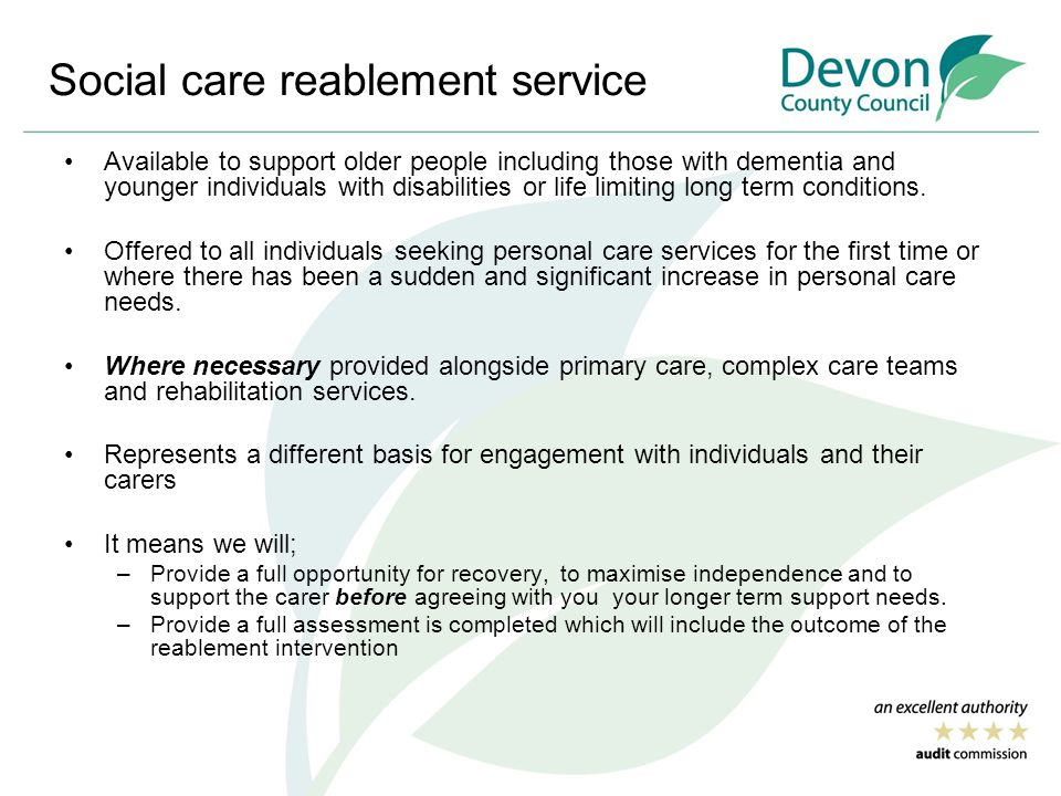 Social care reablement service Available to support older people including those with dementia and younger individuals with disabilities or life limiting long term conditions.