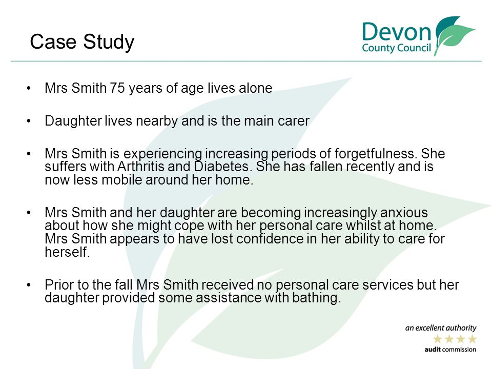 Case Study Mrs Smith 75 years of age lives alone Daughter lives nearby and is the main carer Mrs Smith is experiencing increasing periods of forgetfulness.