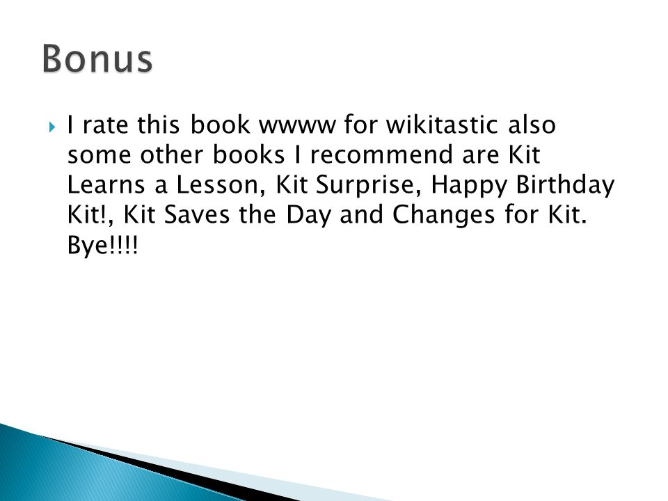  I rate this book wwww for wikitastic also some other books I recommend are Kit Learns a Lesson, Kit Surprise, Happy Birthday Kit!, Kit Saves the Day