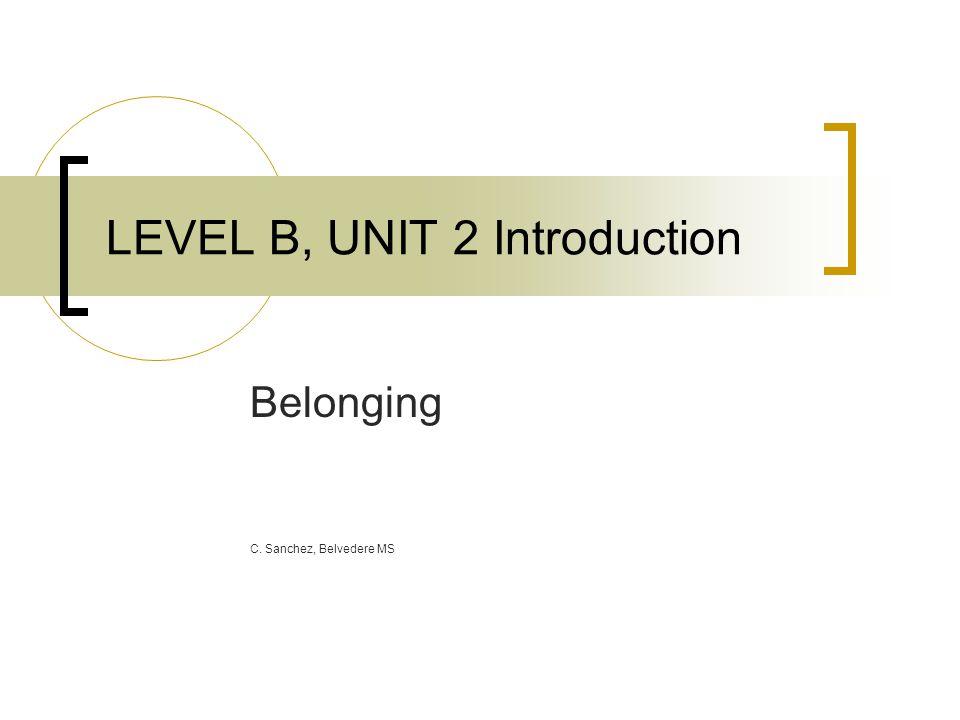 LEVEL B, UNIT 2 Introduction Belonging C. Sanchez, Belvedere MS