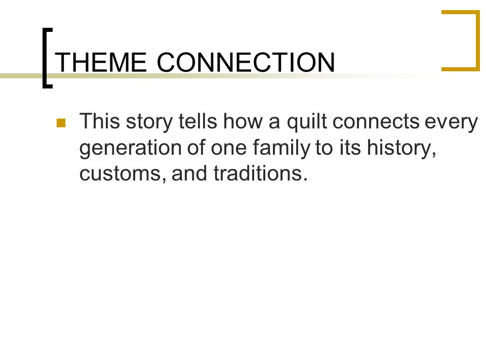 THEME CONNECTION This story tells how a quilt connects every generation of one family to its history, customs, and traditions.