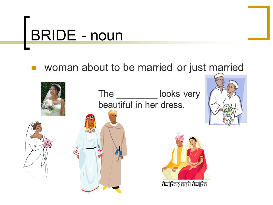 BRIDE - noun woman about to be married or just married The ________ looks very beautiful in her dress.