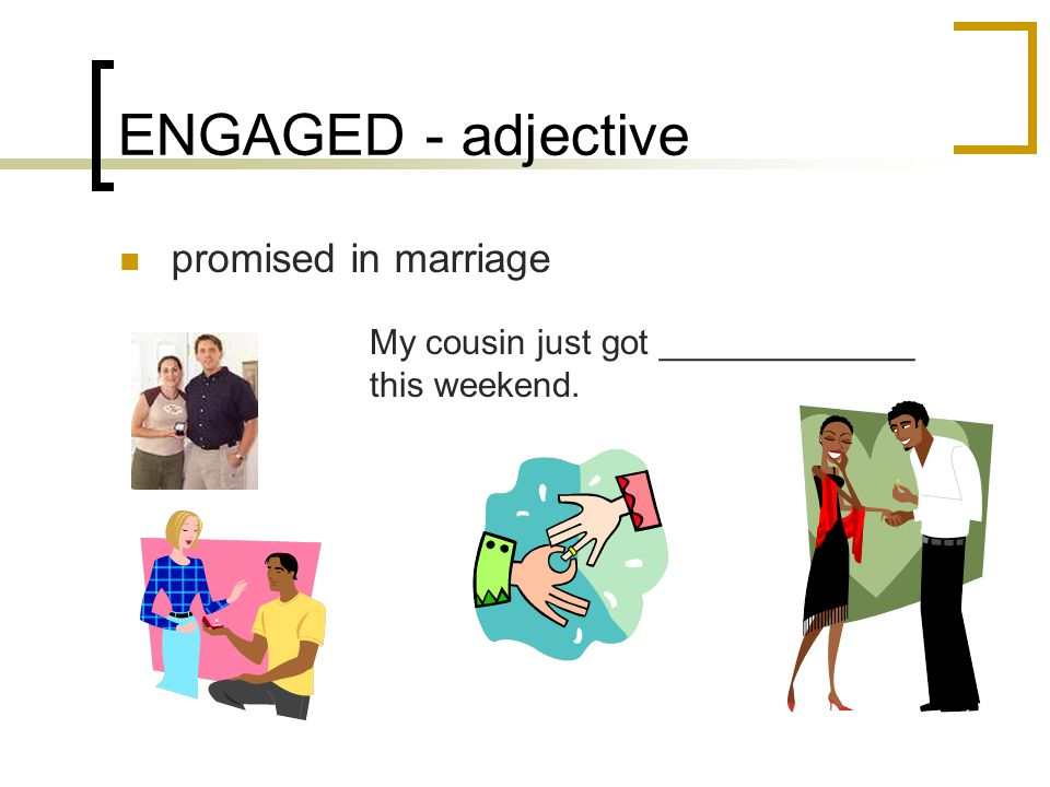 ENGAGED - adjective promised in marriage My cousin just got _____________ this weekend.