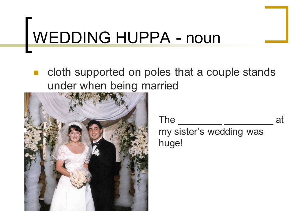 WEDDING HUPPA - noun cloth supported on poles that a couple stands under when being married The ________ _________ at my sister's wedding was huge!