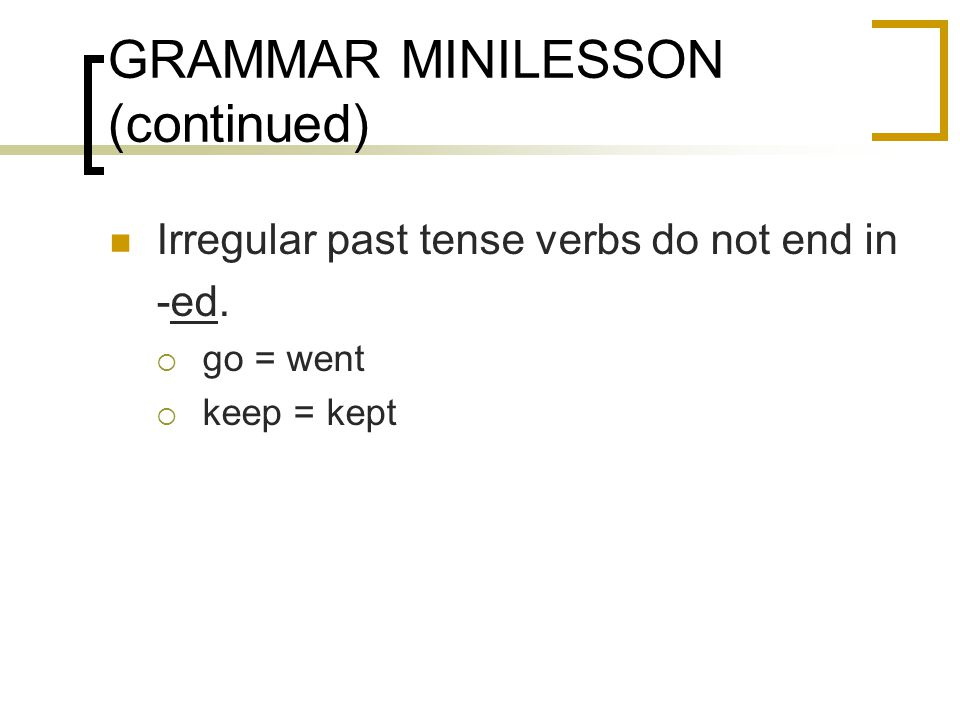 GRAMMAR MINILESSON (continued) Irregular past tense verbs do not end in -ed.