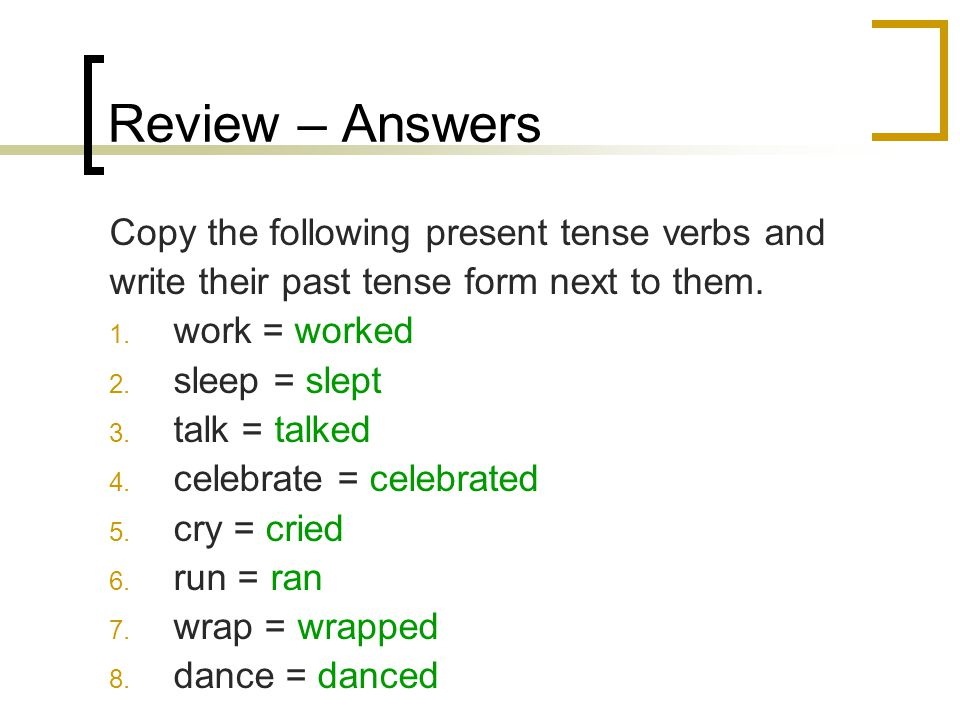 Review – Answers Copy the following present tense verbs and write their past tense form next to them.