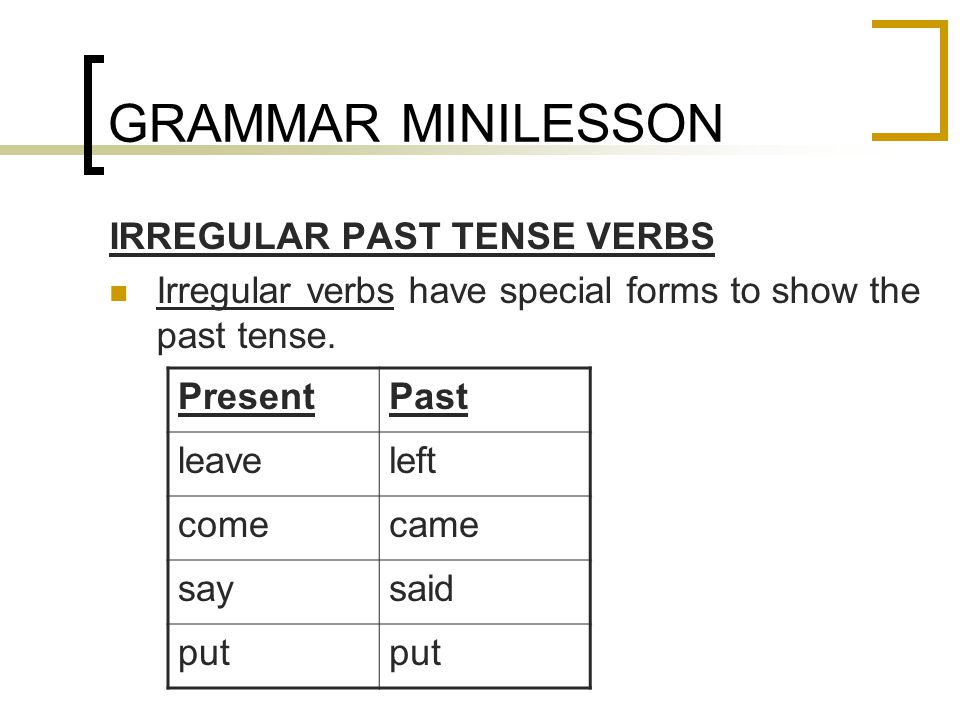 GRAMMAR MINILESSON IRREGULAR PAST TENSE VERBS Irregular verbs have special forms to show the past tense.