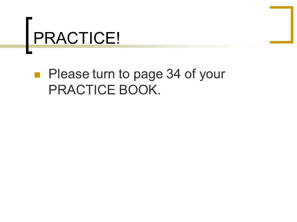PRACTICE! Please turn to page 34 of your PRACTICE BOOK.
