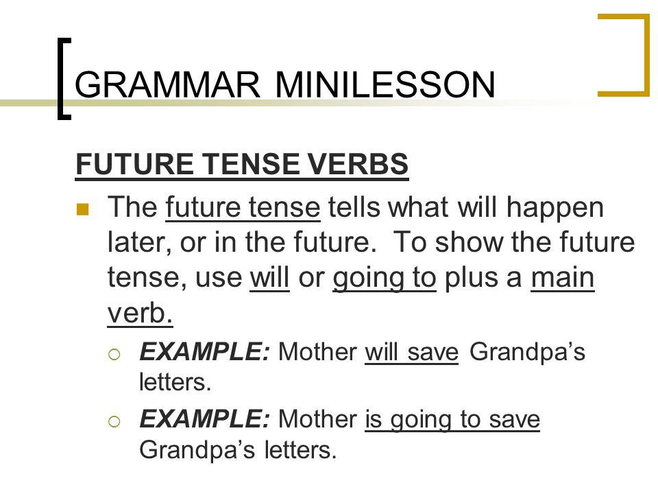 GRAMMAR MINILESSON FUTURE TENSE VERBS The future tense tells what will happen later, or in the future.