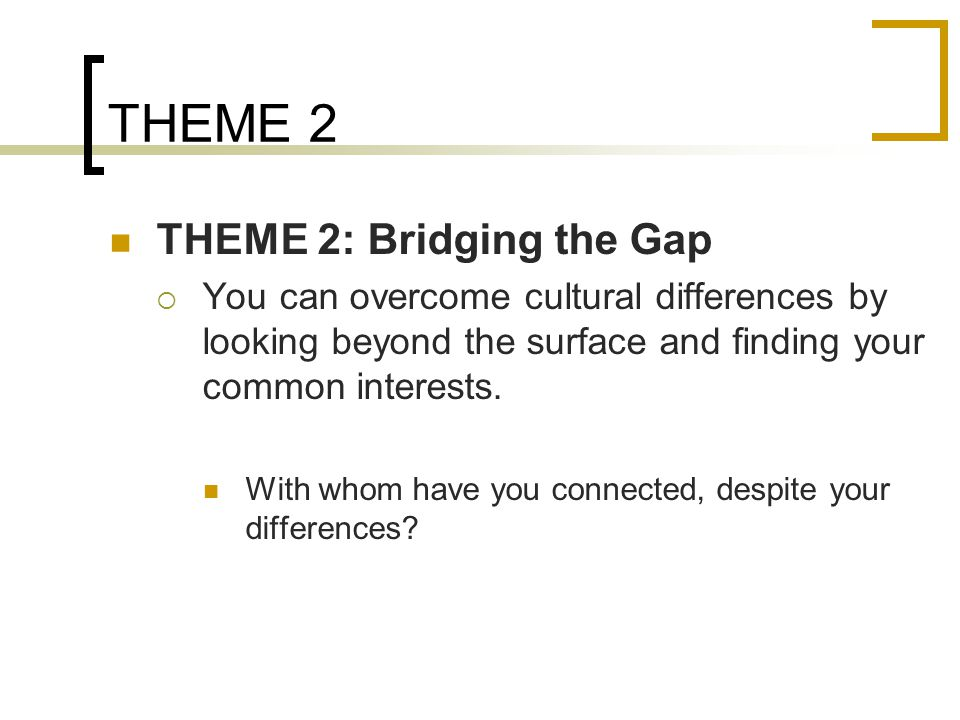 THEME 2 THEME 2: Bridging the Gap  You can overcome cultural differences by looking beyond the surface and finding your common interests.
