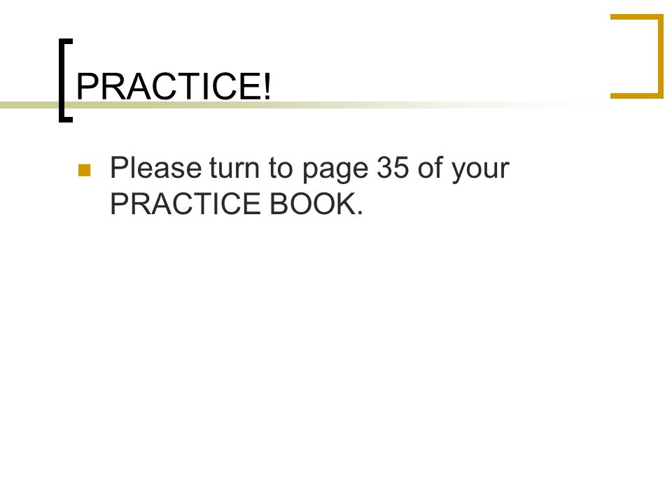 PRACTICE! Please turn to page 35 of your PRACTICE BOOK.