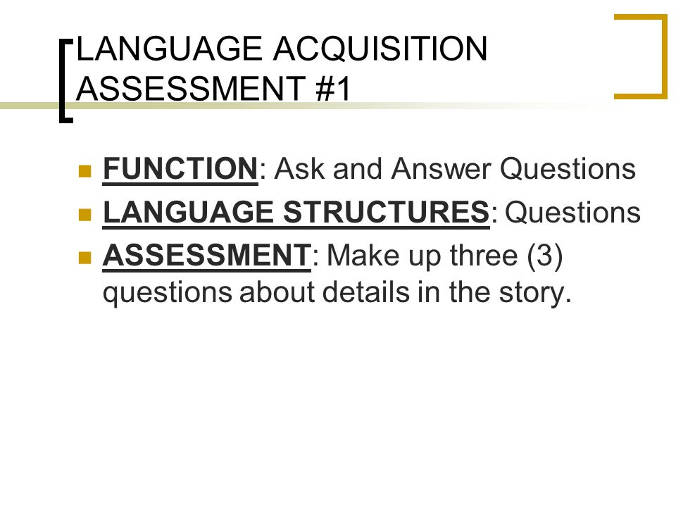 LANGUAGE ACQUISITION ASSESSMENT #1 FUNCTION: Ask and Answer Questions LANGUAGE STRUCTURES: Questions ASSESSMENT: Make up three (3) questions about details in the story.