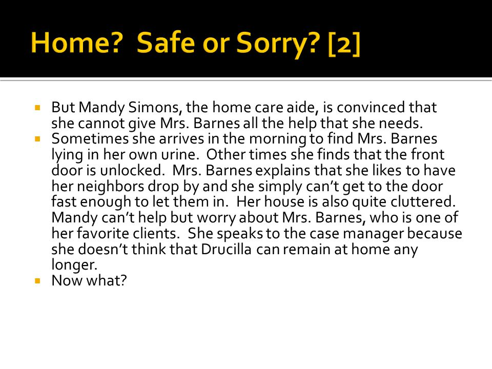  But Mandy Simons, the home care aide, is convinced that she cannot give Mrs.